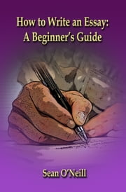 How to Write an Essay: A Beginner's Guide ebook by Sean O'Neill