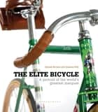 The Elite Bicycle - Portraits of Great Marques, Makers and Designers ebook by Gerard Brown, Graeme Fife, Sir Paul Smith