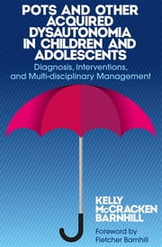 POTS and Other Acquired Dysautonomia in Children and Adolescents - Diagnosis, Interventions, and Multi-disciplinary Management ebook by Kelly McCracken Barnhill
