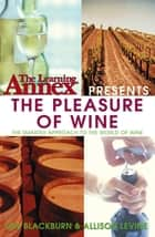 The Learning Annex Presents The Pleasure of Wine ebook by The Learning Annex, Ian Blackburn, Allison Levine