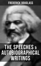 The Speeches & Autobiographical Writings of Frederick Douglass - A Narrative of the Life of Frederick Douglass, an American Slave, The Heroic Slave, My Bondage and My Freedom, Life and Times of Frederick Douglass, My Escape from Slavery, Self-Made Men… eBook by Frederick Douglass
