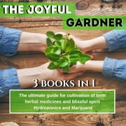 "The Joyful Gardener: ""The ultimate guide for cultivation of both herbal medicines and blissful spirit, Hydroponics and Medical Marijuana audiobook by Jane E. Curtis"