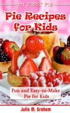 My First Pie : Pie Recipes for Kids - Fun and Easy-to-Make Pie for Kids ebook by Julia M.Graham