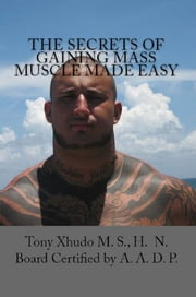 The Secrets of Gaining Mass Muscle Made Easy ebook by Tony Xhudo M.S., H.N.