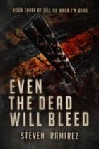 Even The Dead Will Bleed: Book Three of TELL ME WHEN I'M DEAD ebook by Steven Ramirez
