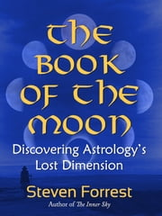 The Book of the Moon - Discovering Astrology's Lost Dimension ebook by Steven Forrest