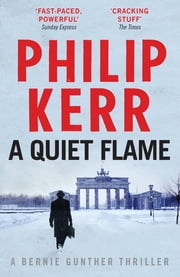 A Quiet Flame - Bernie Gunther Mystery 5 ebook by Philip Kerr