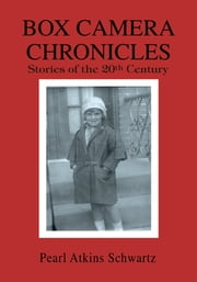 Box Camera Chronicles - Stories of the 20Th Century ebook by Pearl Atkins Schwartz