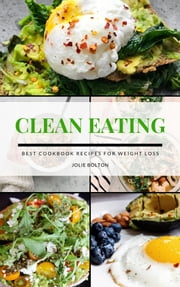 Clean Eating - Best clean eating cookbook recipes for weight loss ebook by JOLIE BOLTON
