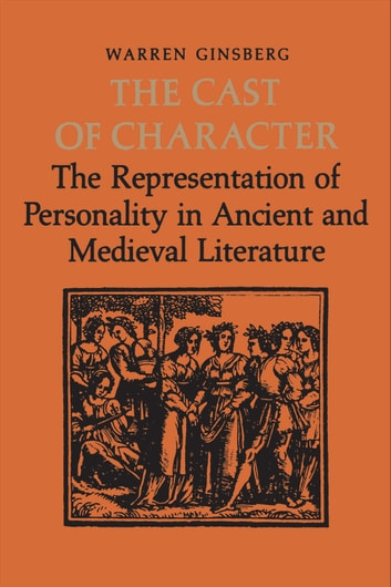 The Cast of Character - The Representation of Personality in Ancient and Medieval Literature ebook by Warren  Ginsberg