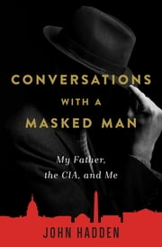 Conversations with a Masked Man - My Father, the CIA, and Me ebook by John Hadden