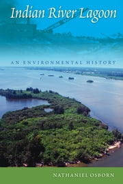 Indian River Lagoon - An Environmental History ebook by Osborn, Nathaniel