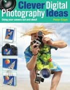 Clever Digital Photography Ideas: Using Your Camera Out and About ebook by Peter Cope