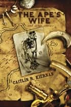 The Ape's Wife and Other Stories ebook by Caitlín R. Kiernan
