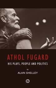 Athol Fugard: His Plays, People and Politics ebook by Alan Shelley