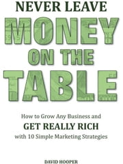 Never Leave Money on the Table - How to Grow Any Business and Get Really Rich with 10 Simple Marketing Strategies ebook by Hooper, David