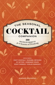 The Seasonal Cocktail Companion - 100 Recipes and Projects for Four Seasons of Drinking ebook by Maggie Savarino