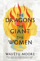 The Dragons, the Giant, the Women - A Memoir ebook by Wayétu Moore