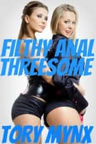 Filthy Anal Threesome ebook by Tory Mynx