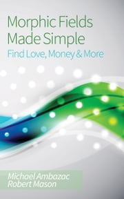 Morphic Fields Made Simple: Find Love, Money & More ebook by Michael Ambazac,Robert Mason