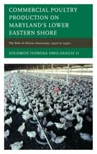 Commercial Poultry Production on Maryland's Lower Eastern Shore ebook by Solomon Iyobosa Omo-Osagie II