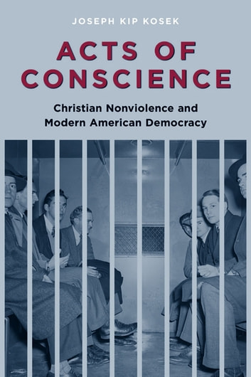 Acts of Conscience - Christian Nonviolence and Modern American Democracy ebook by Joseph Kip Kosek
