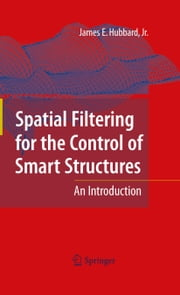 Spatial Filtering for the Control of Smart Structures - An Introduction ebook by James E. Hubbard