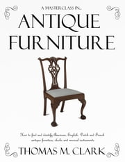 A Masterclass in Antique Furniture - How to find and identify American, English, Dutch and French antique furniture, clocks and musical instruments ebook by Thomas M. Clark