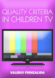 Quality Criteria in children TV - Narrative and Script Writing for Children's TV 0-6 ebook by Valerio Fuenzalida
