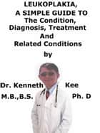 Leukoplakia, A Simple Guide To The Condition, Diagnosis, Treatment And Related Conditions ebook by Kenneth Kee