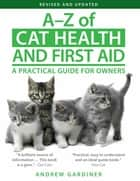 A-Z of Cat Health and First Aid - A Practical Guide for Owners ebook by Andrew Gardiner
