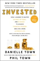 Invested - How I Learned to Master My Mind, My Fears, and My Money to Achieve Financial Freedom and Live a More Authentic Life (with a Little Help from Warren Buffett, Charlie Munger, and My Dad) ebook by Danielle Town, Phil Town