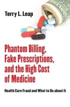 Phantom Billing, Fake Prescriptions, and the High Cost of Medicine ebook by Terry L. Leap