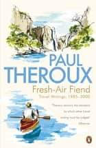 Fresh-air Fiend - Travel Writings, 1985-2000 eBook by Paul Theroux