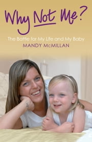 Why Not Me? - The Battle for My Life and My Baby ebook by Mandy McMillan