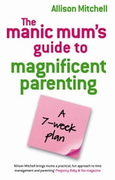 The Manic Mum's Guide To Magnificent Parenting ebook by Allison Mitchell