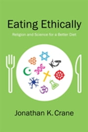 Eating Ethically - Religion and Science for a Better Diet ebook by Jonathan K. Crane