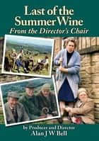 Last of the Summer Wine - From the Director's Chair ebook by Alan Bell