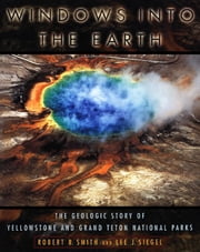 Windows into the Earth : The Geologic Story of Yellowstone and Grand Teton National Parks ebook by Robert B. Smith;Lee J. Siegel