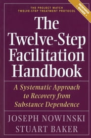 The Twelve Step Facilitation Handbook - A Systematic Approach to Recovery from Substance Dependence ebook by Ph.D. Joseph Nowinski, PhD,Stuart Baker