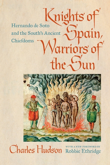 Knights of Spain, Warriors of the Sun - Hernando de Soto and the South's Ancient Chiefdoms ebook by Charles Hudson