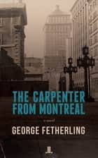The Carpenter from Montreal ebook by George Fetherling