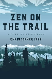 Zen on the Trail - Hiking as Pilgrimage ebook by Christopher Ives