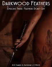 Darkwood Feathers Episode 3: Feathers Don't Cry ebook by MK Tanner,Katherine L E White