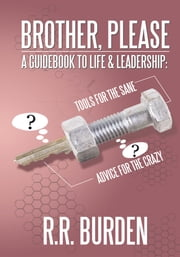 Brother, Please - A Guidebook to Life & Leadership: Tools for the Sane, Advice for the Crazy ebook by R.R. Burden