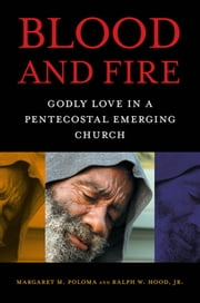 Blood and Fire - Godly Love in a Pentecostal Emerging Church ebook by Margaret M. Poloma,Ralph W. Hood, Jr.