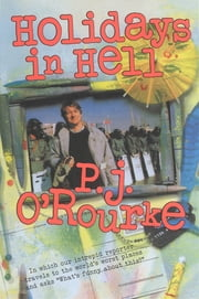 "Holidays In Hell: In Which Our Intrepid Reporter Travels To The World's Worst Places And Asks, ""What's Funny About This"" ebook by P.  J. O'Rourke"