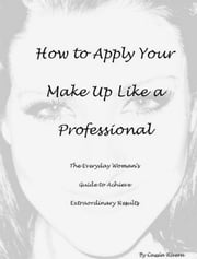 How to Apply Your Makeup Like a Professional: The Everyday Woman's Guide to Achieve Extraordinary Results ebook by Cassia Rivera