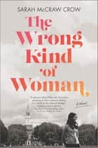 The Wrong Kind of Woman - A Novel ebook by Sarah McCraw Crow