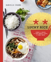 Lucky Rice - Stories and Recipes from Night Markets, Feasts, and Family Tables ebook by Danielle Chang,Lisa Ling